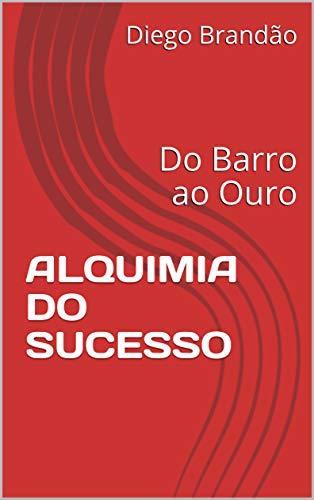 Alquimia do Sucesso: Do Barro ao Ouro (auto ajuda Livro 1) (Portuguese Edition) por Diego Brandão