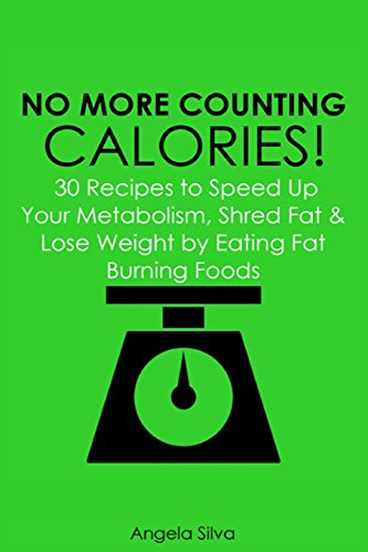 No More Counting Calories!: 30 Recipes to Speed Up Your Metabolism, Shred Fat and Lose Weight by Eating Fat Burning Foods