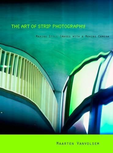 The Art of Strip Photography: Making Still Images With a Moving Camera par Maarten Vanvolsem