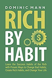 Rich by Habit: Learn the Success Habits of the Rich with Proven Ways to Change Bad Habits, Create Rich Habits, and Change Your Life (Habits of Successful People)