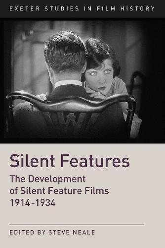 Silent Features: The Development of Silent Feature Films 1914 - 1934 (Exeter Studies in Film History)