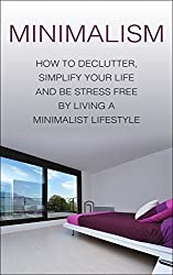 Minimalism: How To Declutter, Simplify Your Life And Be Stress Free By Living A Minimalist Lifestyle (minimalism, minimalist lifestyle, minimalist, declutter, ... your life, stress free) (English Edition)