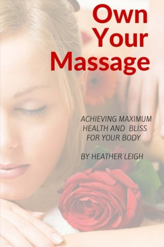 Own Your Massage: Achieving Maximum Health and Bliss For Your Body - Bliss Massage