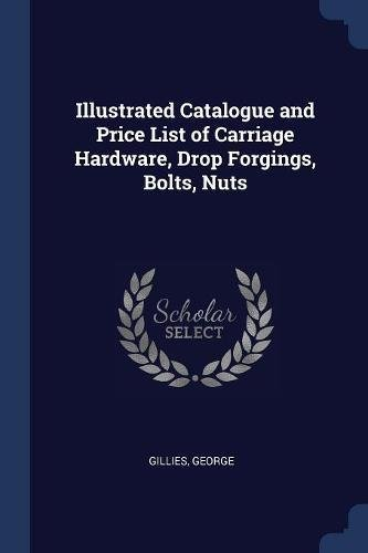 Illustrated Catalogue and Price List of Carriage Hardware, Drop Forgings, Bolts, Nuts
