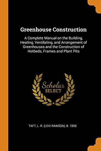 Greenhouse Construction: A Complete Manual on the Building, Heating, Ventilating, and Arrangement of Greenhouses and the Construction of Hotbeds, Frames and Plant Pits