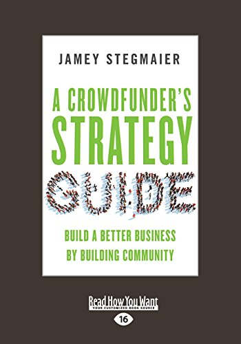 A Crowdfunder's Strategy Guide: Build a Better Business by Building Community (Large Print 16pt)