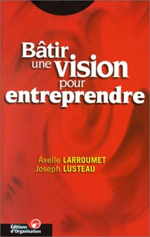 Bâtir une vision pour entreprendre par A. Larroumet