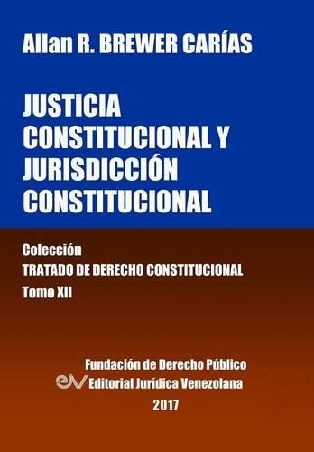 Justicia Constitucional y Jurisdicción Constitucional. Tomo XII. Colección Tratado de Derecho Constitucional por Allan R. BREWER-CARIAS