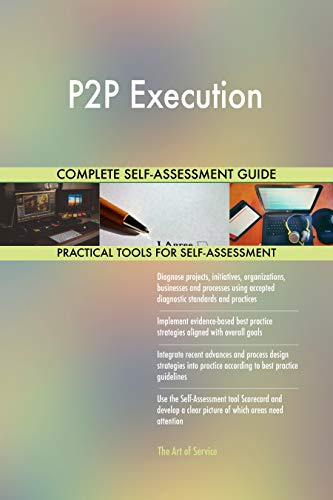 p2p execution all-inclusive self-assessment - more than 700 success criteria, instant visual insights, comprehensive spreadsheet dashboard, auto-prioritized for quick results