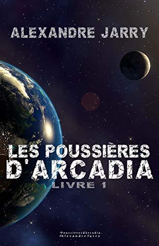 Les poussieres d'Arcadia: Livre 1 par Alexandre Jarry