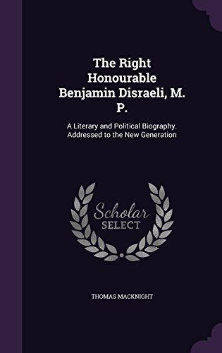 The Right Honourable Benjamin Disraeli, M. P.: A Literary and Political Biography. Addressed to the New Generation