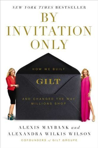 by-invitation-only-how-we-built-gilt-and-changed-the-way-millions-shop-by-alexis-maybank-april-17-20