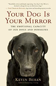 Your Dog Is Your Mirror: The Emotional Capacity of Our Dogs and Ourselves par [Behan, Kevin]