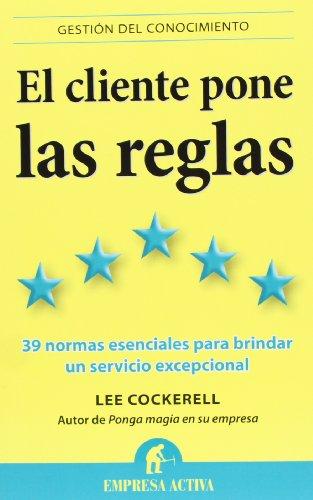 El Cliente Pone las Reglas: 39 Normas Esenciales Para Brindar un Servicio Excepcional por Lee Cockerell