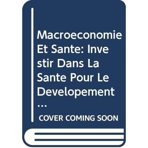 Macroeconomie Et Sante: Investir Dans La Sante Pour Le Developement Economique: Rapport De La Commission Sur La Macroeconomie Et La Sante