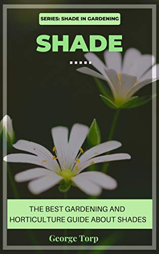 Shade: The best gardening & horticulture guide about shade (Shade in gardening series) (English Edition)