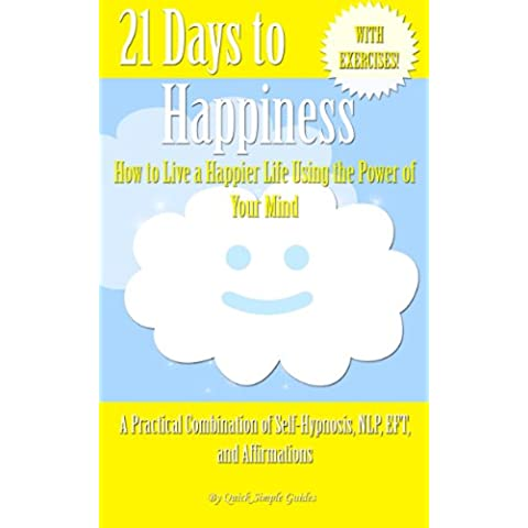 21 Days to Happiness: How to Live a Happier Life Using the Power of Your Mind (21 Days to Change - A Practical Combination of Self-Hypnosis, NLP, EFT, and Affirmations Book 4) (English