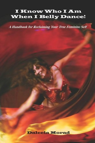 I KNOW WHO I AM WHEN I BELLY DANCE! A Handbook for Reclaiming Your True Feminine Self