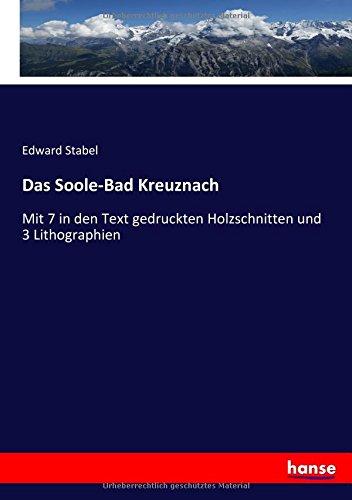 Das Soole-Bad Kreuznach: Mit 7 in den Text gedruckten Holzschnitten und 3 Lithographien