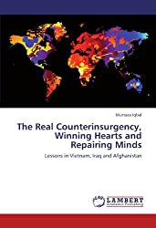 The Real Counterinsurgency, Winning Hearts and Repairing Minds: Lessons in Vietnam, Iraq and Afghanistan