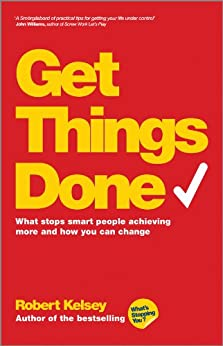 Get Things Done: What Stops Smart People Achieving More and How You Can Change by [Kelsey, Robert]