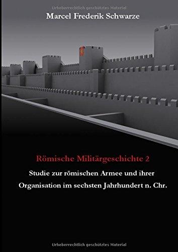 Römische Militärgeschichte 2: Studie zur römischen Armee und ihrer Organisation im sechsten Jahrhundert n. Chr.