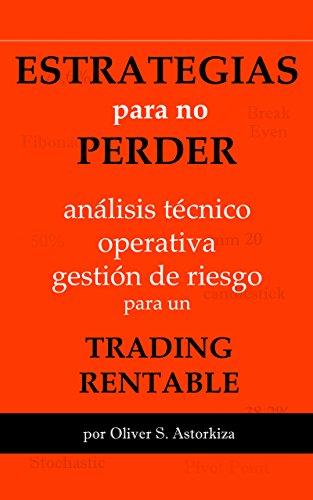ESTRATEGIAS PARA NO PERDER: Análisis Técnico, Operativa y Gestión de Riesgo para un TRADING RENTABLE por Oliver S. Astorkiza