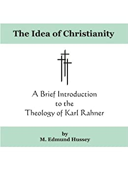 The Idea of Christianity: A Brief Introduction to the Theology of Karl Rahner by [Hussey, M. Edmund]