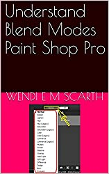 Understand Blend Modes Paint Shop Pro (Paint Shop Pro Made Easy by Wendi E M Scarth Book 7)