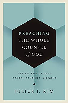 Preaching the Whole Counsel of God: Design and Deliver Gospel-Centered Sermons di [Kim, Julius]