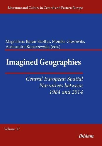 Imagined Geographies: Central European Spatial Narratives between 1984 and 2014 (Literatur und Kultur im mittleren und östlichen Europa, Band 17)