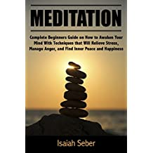 Meditation: Complete Beginners Guide on How to Awaken Your Mind With Techniques that Will Relieve Stress, Manage Anger, and Find Inner Peace and Happiness ... With Daily Meditation) (English Edition)