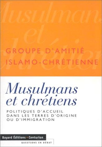 MUSULMANS ET CHRETIENS. Politiques d'accueil dans les terres d'origine ou d'immigration par Groupe Amitié Islamochrétienne