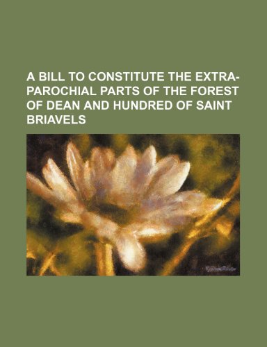 A BILL To constitute the Extra-parochial Parts of the Forest of Dean and Hundred of Saint Briavels