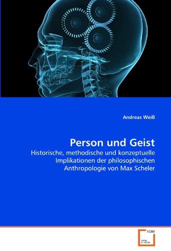 Person und Geist: Historische, methodische und konzeptuelle Implikationen der philosophischen Anthropologie von Max Scheler