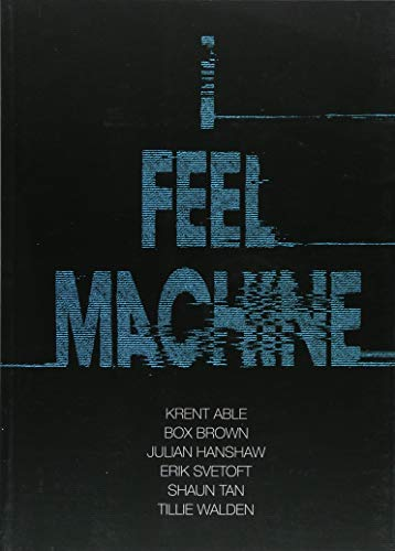 I Feel Machine: Stories by Shaun Tan, Tillie Walden, Box Brown, Krent Able, Erik Svetoft and Julian Hanshaw