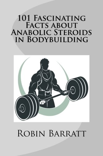 101 Fascinating Facts about Anabolic Steroids in Bodybuilding por Robin Barratt