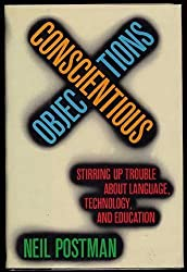 Conscientious Objections: Stirring Up Trouble About Language, Technology, and Education by Neil Postman (1988-08-12)