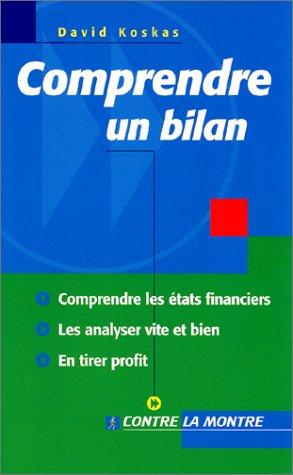 Comprendre un bilan : Comprendre les états financiers, les analyser vite et bien, en tirer profit