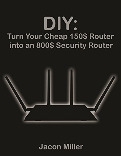 DIY: Turn Your Cheap Router 150$ into an 800$ Security Router (Computer Networking Book 1) (English Edition) por Jason Miller