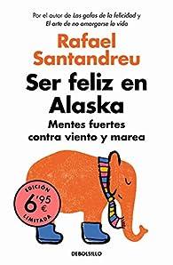 Ser feliz en Alaska: Mentes fuertes contra viento y marea par Rafael Santandreu