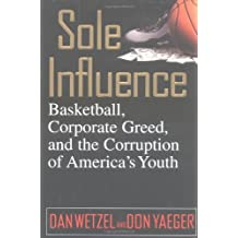 Sole Influence: Basketball, Corporate Greed, and the Corruption of America's Youth by Dan Wetzel (2000-01-11)