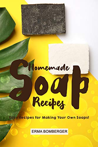 Homemade Soap Recipes: Easy Recipes for Making Your Own Soaps!