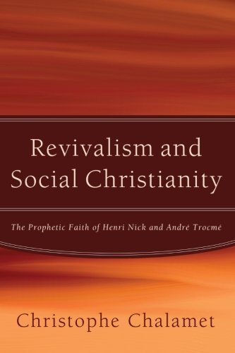 Revivalism and Social Christianity: The Prophetic Faith of Henri Nick and Andr?? Trocm?? by Christophe Chalamet (2013-01-16)