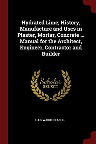 Hydrated Lime; History, Manufacture and Uses in Plaster, Mortar, Concrete ... Manual for the Architect, Engineer, Contractor and Builder