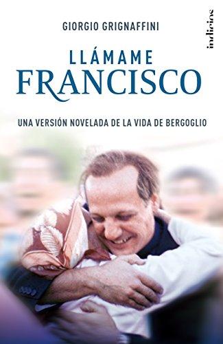 Llámame  Francisco: Una versión novelada de la vida de Bergoglio (Indicios ficción) por Giorgio Grignaffini