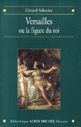 Versailles, ou, La figure du roi (Bibliothèque Albin Michel. Histoire) par Gérard Sabatier