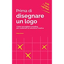 Prima di disegnare un logo: Come raccogliere il briefing per scatenare la soluzione creativa (Guide per Designer Indipendenti Vol. 2)
