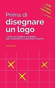 Prima di disegnare un logo: Come raccogliere il briefing per scatenare la soluzione creativa (Guide per Designer Indipendenti Vol. 2) di [Mariani, Silvana]