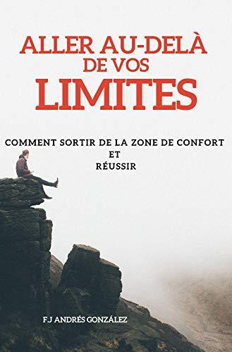 Couverture du livre Aller Au-delà de Vos limites:  COMMENT SORTIR DE LA ZONE DE CONFORT  ET  RÉUSSIR